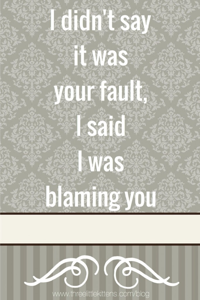 I didn't say it was your fault, I said I was blaming you - A paraprodoskian on threelittlekittens.com/blog