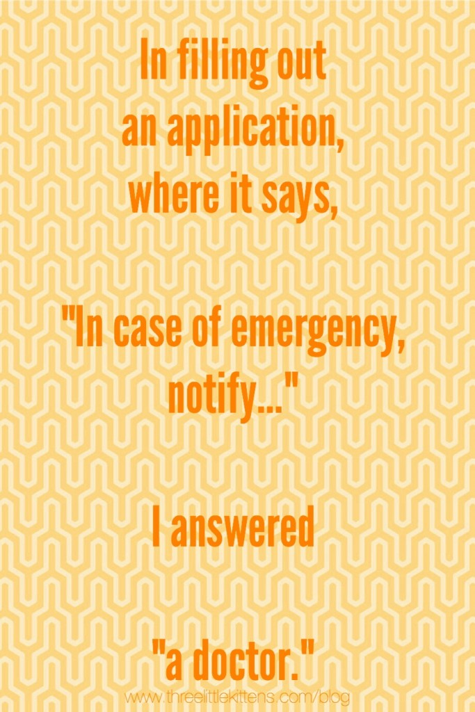 """In filling out an application when it says, """"In case of emergency, notify..."""" I answered """"a doctor."""" ~ A paraprosdokian on threelittlekittens.com/blog"""